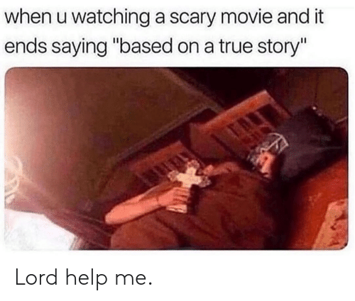 """Dank, True, and Help: when u watching a scary movie and it  ends saying """"based on a true story"""" Lord help me."""