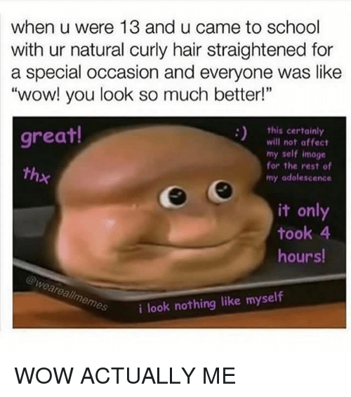 """affectation: when u were 13 and u came to school  with ur natural curly hair straightened for  a special occasion and everyone was like  """"wow! you look so much better!""""  this certainly  great!  will not affect  my self image  for the rest of  thx  my adolescence  it only  took 4  hours!  @Weare allmemes  i look nothing like myself WOW ACTUALLY ME"""