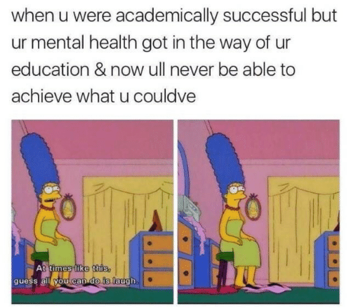 Guess, Never, and What U: when u were academically successful but  ur mental health got in the way of ur  education & now ull never be able to  achieve what u couldve  At times like this,  guess all you can do is laugh.