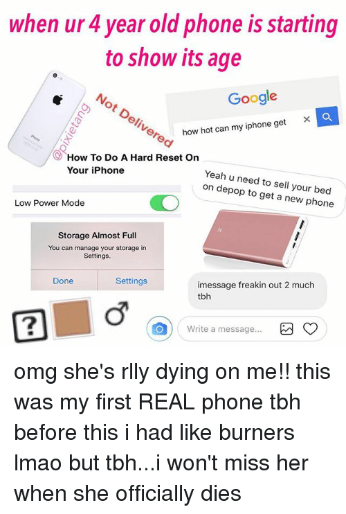 Reseted: when ur 4 year old phone is starting  to show its age  Google  ×  how hot can my iphone get  How To Do A Hard Reset On  Your iPhone  Yeah u need to sell your bec  on depop to get a new phone  Low Power Mode  Storage Almost Full  You can manage your storage in  Settings  Done  Settings  imessage freakin out 2 much  tbh  2  Write a message omg she's rlly dying on me!! this was my first REAL phone tbh before this i had like burners lmao but tbh...i won't miss her when she officially dies