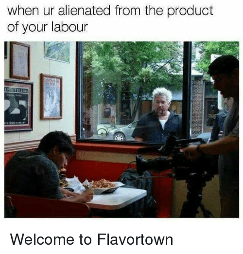 alienated: when ur alienated from the product  of your labour Welcome to Flavortown