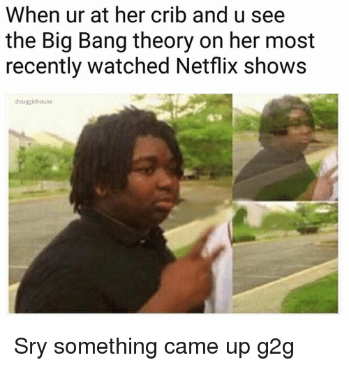 Cribbing: When ur at her crib and u see  the Big Bang theory on her most  recently watched Netflix shows  douggiehouse Sry something came up g2g