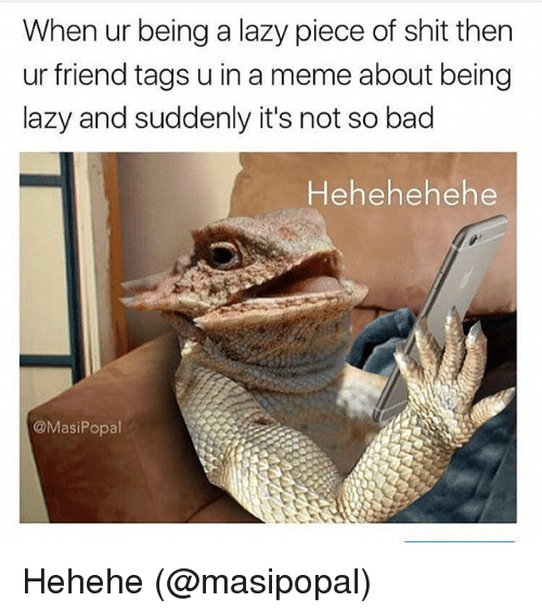 Bad, Lazy, and Meme: When ur being a lazy piece of shit then  ur friend tags u in a meme about being  lazy and suddenly it's not so bad  Hehehehehe  @MasiPopl Hehehe (@masipopal)