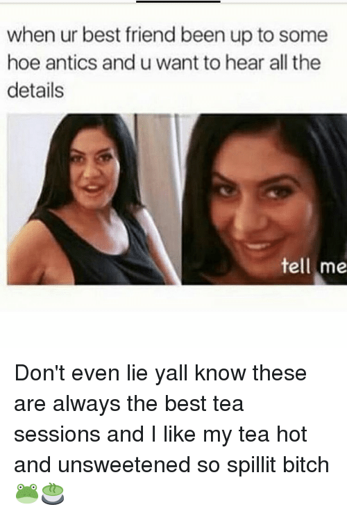 Antic: when ur best friend been up to some  hoe antics and u want to hear all the  details  tell me Don't even lie yall know these are always the best tea sessions and I like my tea hot and unsweetened so spillit bitch 🐸🍵