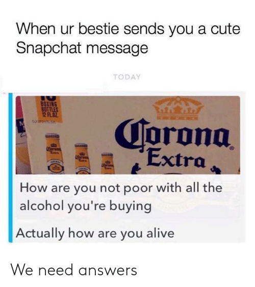 Alive, Boxing, and Cute: When ur bestie sends you a cute  Snapchat message  TODAY  BOXING  BOTTLES  12 FLOZ  Corona  Extra  Coran  er  How are you not poor with all the  alcohol you're buying  Actually how are you alive We need answers