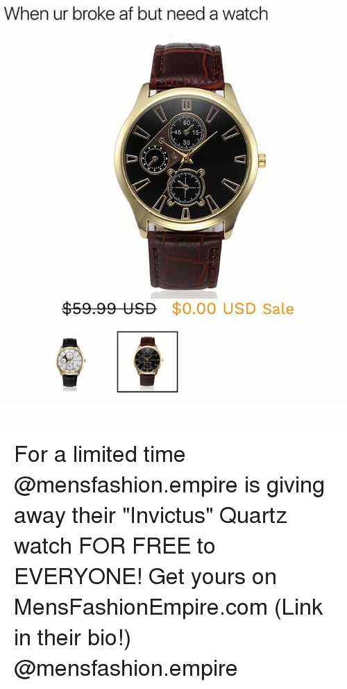 "Saled: When ur broke af but need a watch  60  45 ' 15  30  $59.99 USD  $0.00 USD Sale For a limited time @mensfashion.empire is giving away their ""Invictus"" Quartz watch FOR FREE to EVERYONE! Get yours on MensFashionEmpire.com (Link in their bio!) @mensfashion.empire"