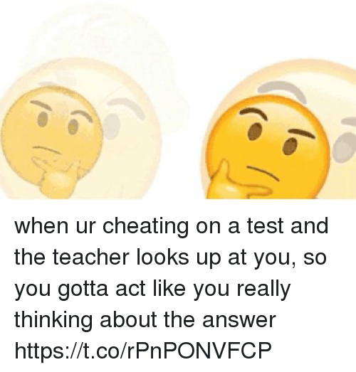 Cheating, Teacher, and Test: when ur cheating on a test and the teacher looks up at you, so you gotta act like you really thinking about the answer  https://t.co/rPnPONVFCP