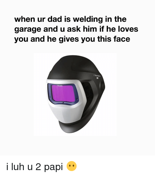 Dad, Funny, and Welding: when ur dad is welding in the  garage and u ask him if he loves  you and he gives you this face  3M i luh u 2 papi 😶
