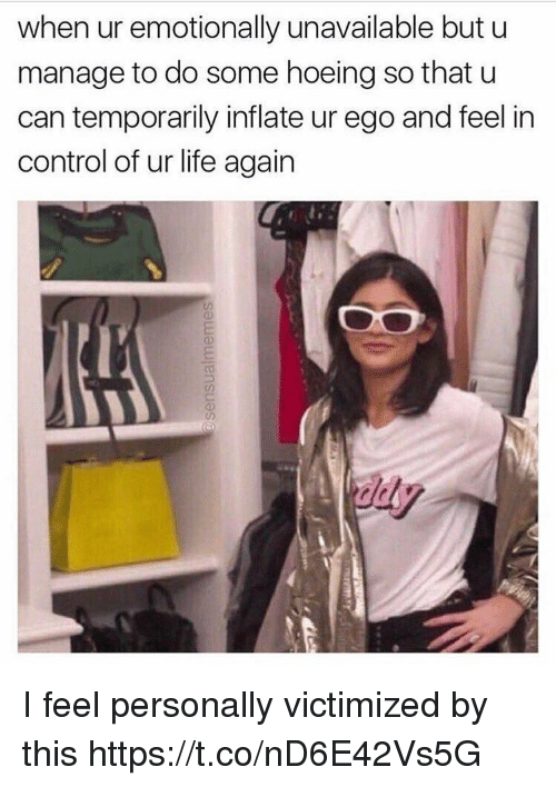 Life, Control, and Girl Memes: when ur emotionally unavailable but u  manage to do some hoeing so that u  can temporarily inflate ur ego and feel in  control of ur life again  び) I feel personally victimized by this https://t.co/nD6E42Vs5G