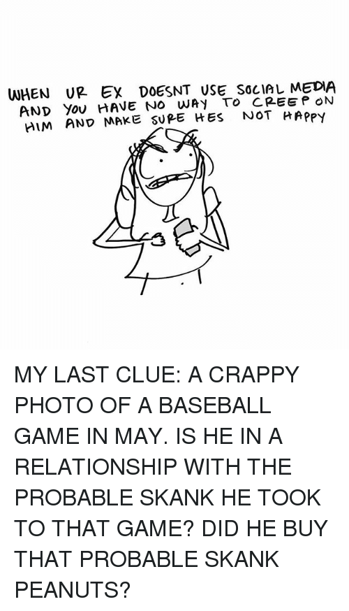 probable: WHEN UR Ex DOESNT USE SOcIAL MEDIA  AND Yov HAVE NO WAY To CREEP ON  IM AND MAKE SUPE HES NOT HApPy  けRPPY MY LAST CLUE: A CRAPPY PHOTO OF A BASEBALL GAME IN MAY. IS HE IN A RELATIONSHIP WITH THE PROBABLE SKANK HE TOOK TO THAT GAME? DID HE BUY THAT PROBABLE SKANK PEANUTS?