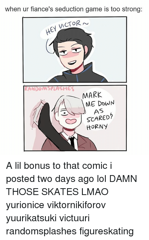 Seductively: when ur fiance's seduction game is too strong:  VICTOR  HEH  RANDDAMSPLASHES  MARK  ME DOWN  AS  HORNY A lil bonus to that comic i posted two days ago lol DAMN THOSE SKATES LMAO yurionice viktornikiforov yuurikatsuki victuuri randomsplashes figureskating