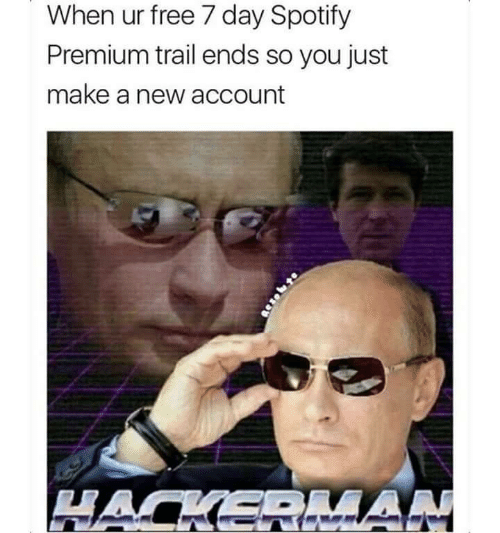 Spotify: When ur free 7 day Spotify  Premium trail ends so you just  make a new account  HACKERIAN