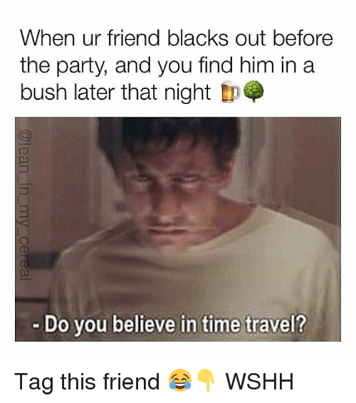 Memes, Party, and Wshh: When ur friend blacks out before  the party, and you find him ina  bush later that night  Do you believe in time travel? Tag this friend 😂👇 WSHH