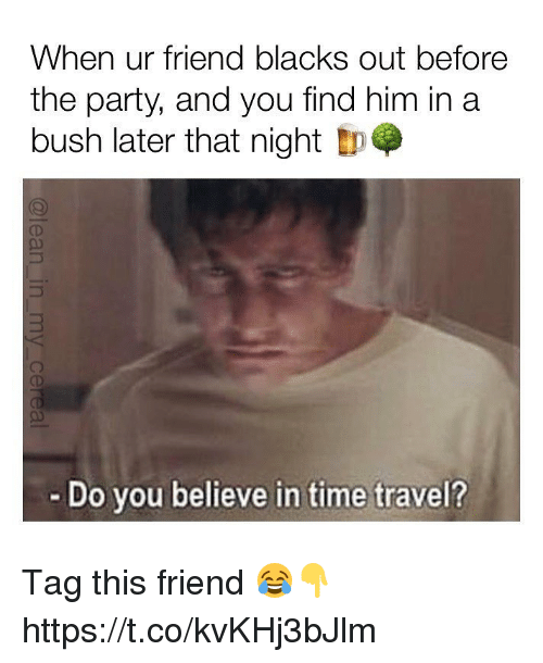 Memes, Party, and Time: When ur friend blacks out before  the party, and you find him in a  bush later that night tp  - Do vou believe in time travel? Tag this friend 😂👇 https://t.co/kvKHj3bJlm