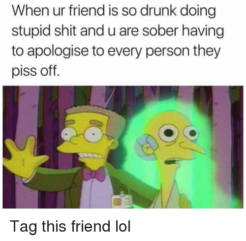 Drunk, Funny, and Lol: When ur friend is so drunk doing  stupid shit and u are sober having  to apologise to every person they  piss off. Tag this friend lol