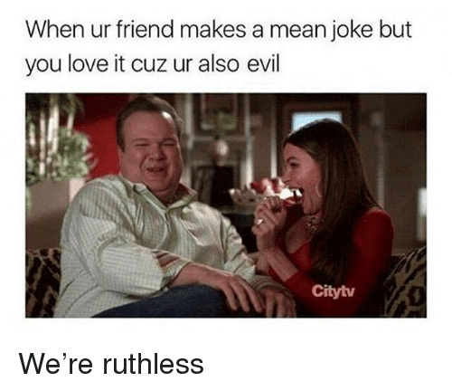 Love, Mean, and Girl Memes: When ur friend makes a mean joke but  you love it cuz ur also evil  Citytv We're ruthless