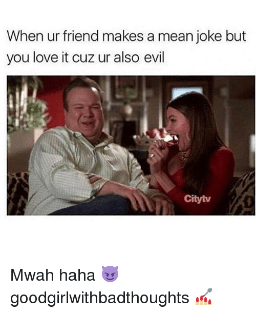 Love, Memes, and Mean: When ur friend makes a mean joke but  you love it cuz ur also evil  Cityiv Mwah haha 😈 goodgirlwithbadthoughts 💅🏼