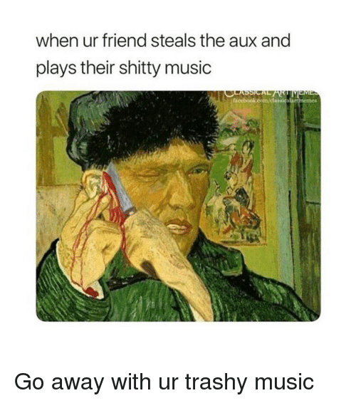 Trashy: when ur friend steals the aux and  plays their shitty music Go away with ur trashy music