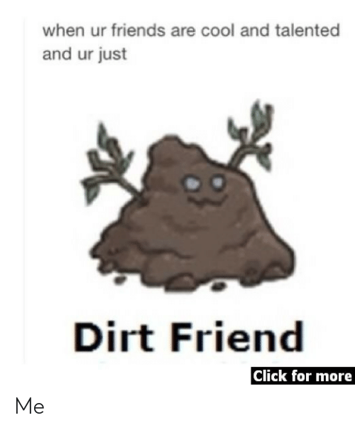 dirt: when ur friends are cool and talented  and ur just  Dirt Friend  Click for more Me