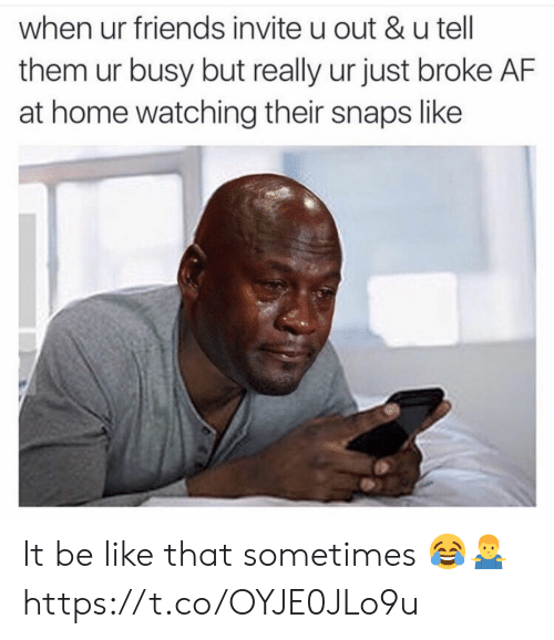 Broke AF: when ur friends invite u out &u tell  them ur busy but really ur just broke AF  at home watching their snaps like It be like that sometimes 😂🤷‍♂️ https://t.co/OYJE0JLo9u