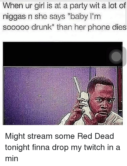 "Drunk, Memes, and Party: When ur girl is at a party wit a lot of  niggas n she says ""baby I'm  sooooo drunk"" than her phone dies Might stream some Red Dead tonight finna drop my twitch in a min"
