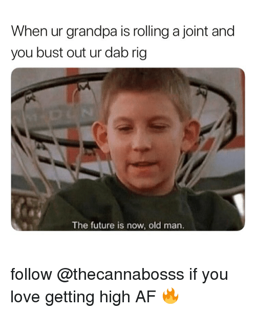 Af, Future, and Love: When ur grandpa is rolling a joint and  you bust out ur dab rig  The future is now, old marn follow @thecannabosss if you love getting high AF 🔥