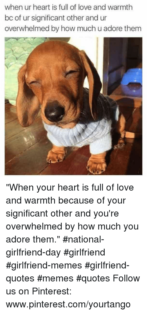 """Girlfriend Memes: when ur heart is full of love and warmth  bc of ur significant other and ur  overwhelmed by how much u adore thenm """"When your heart is full of love and warmth because of your significant other and you're overwhelmed by how much you adore them."""" #national-girlfriend-day #girlfriend #girlfriend-memes #girlfriend-quotes #memes #quotes Follow us on Pinterest: www.pinterest.com/yourtango"""