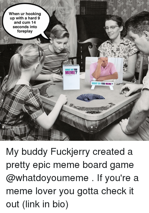 Foreplayed: When ur hooking  up with a hard 9  and cum 14  seconds into  foreplay  WHAT DO  YOU  MEME?  WHAT DO YOU MEME? My buddy Fuckjerry created a pretty epic meme board game @whatdoyoumeme . If you're a meme lover you gotta check it out (link in bio)