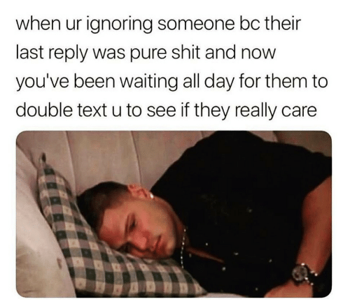 Shit, Text, and Waiting...: when ur ignoring someone bc their  last reply was pure shit and now  you've been waiting all day for them to  double text u to see if they really care