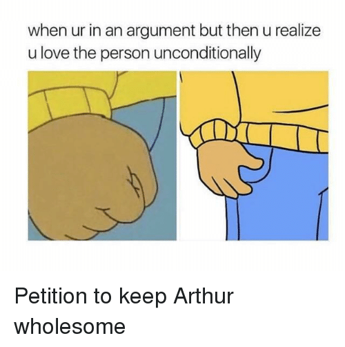 Arthur, Love, and Wholesome: when ur in an argument but then u realize  u love the person unconditionally Petition to keep Arthur wholesome