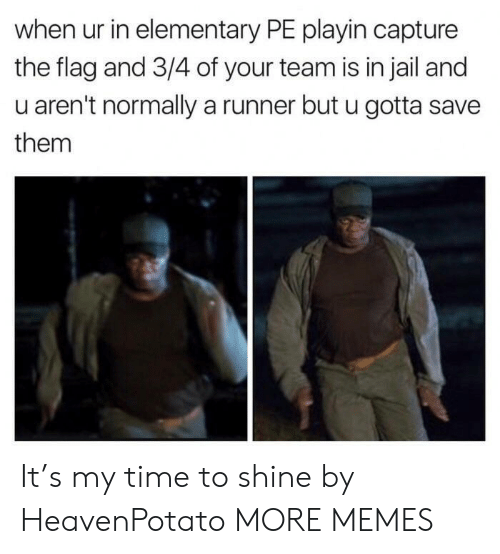 Dank, Jail, and Memes: when ur in elementary PE playin capture  the flag and 3/4 of your team is in jail and  u aren't normally a runner but u gotta save  them It's my time to shine by HeavenPotato MORE MEMES