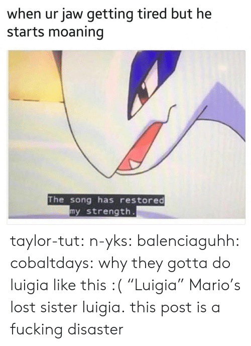 "Fucking, Tumblr, and Mario: when ur jaw getting tired but he  starts moaning  The song has restored  y strength taylor-tut: n-yks:  balenciaguhh:   cobaltdays: why they gotta do luigia like this :(  ""Luigia""   Mario's lost sister luigia.  this post is a fucking disaster"