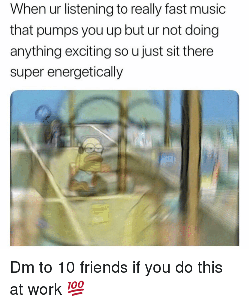 pumps: When ur listening to really fast music  that pumps you up but ur not doing  anything exciting so u just sit there  super energetically Dm to 10 friends if you do this at work 💯