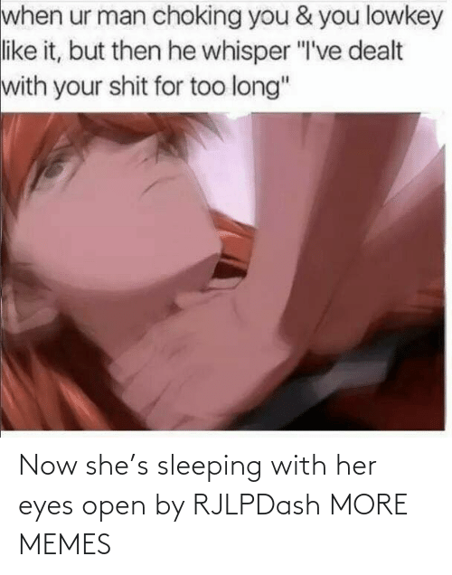 """Sleeping: when ur man choking you & you lowkey  like it, but then he whisper """"I've dealt  with your shit for too long"""" Now she's sleeping with her eyes open by RJLPDash MORE MEMES"""