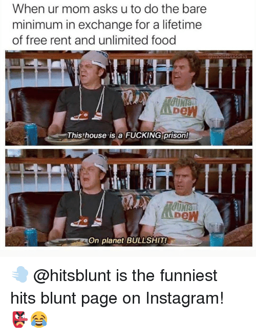 Food, Fucking, and Instagram: When ur mom asks u to do the bare  minimum in exchange for a lifetime  of free rent and unlimited food  la  De  This house is a FUCKING prison!  bew  On planet BULLSHIT 💨 @hitsblunt is the funniest hits blunt page on Instagram! 👺😂