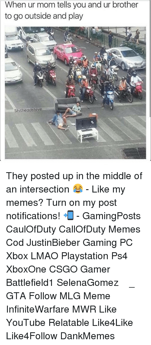 Mlg Memes: When ur mom tells you and ur brother  to go outside and play  Shitheadsteve They posted up in the middle of an intersection 😂 - Like my memes? Turn on my post notifications! 📲 - GamingPosts CaulOfDuty CallOfDuty Memes Cod JustinBieber Gaming PC Xbox LMAO Playstation Ps4 XboxOne CSGO Gamer Battlefield1 SelenaGomez بوس_ستيشن GTA Follow MLG Meme InfiniteWarfare MWR Like YouTube Relatable Like4Like Like4Follow DankMemes