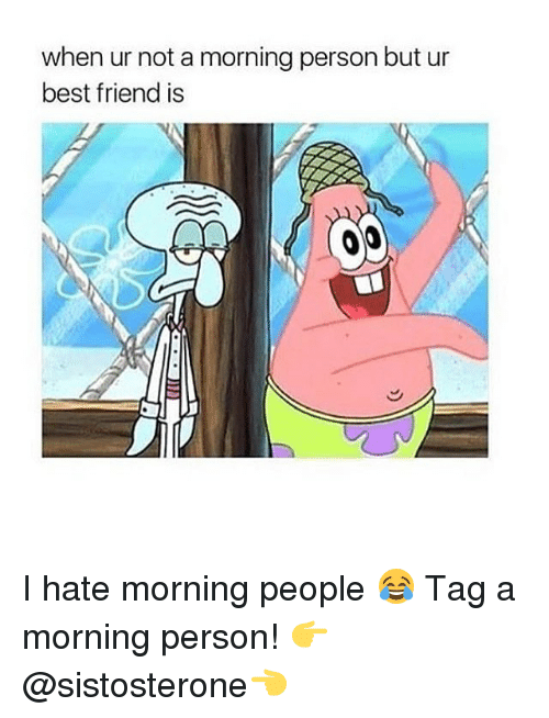 i hate mornings: when ur not a morning personbut ur  best friend is I hate morning people 😂 Tag a morning person! 👉 @sistosterone👈