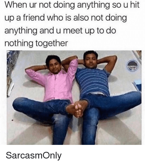 Funny, Memes, and Who: When ur not doing anything so u hit  up a friend who is also not doing  anything and u meet up to do  nothing together SarcasmOnly