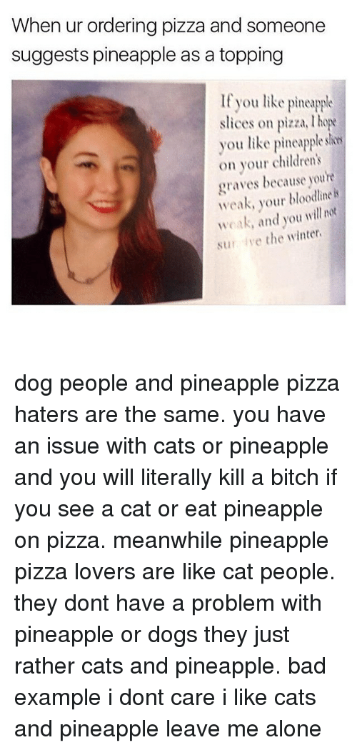 Memes, Bloodline, and Pineapple: When ur ordering pizza and someone  suggests pineapple as a topping  If you like pineapple  slices on pizza. hope  you like pineapple  on your children's  graves because youre  weak, your bloodline is  weak, and you will not  sur ive the winter. dog people and pineapple pizza haters are the same. you have an issue with cats or pineapple and you will literally kill a bitch if you see a cat or eat pineapple on pizza. meanwhile pineapple pizza lovers are like cat people. they dont have a problem with pineapple or dogs they just rather cats and pineapple. bad example i dont care i like cats and pineapple leave me alone