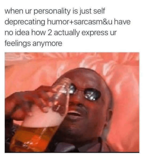 Express, Sarcasm, and How: when ur personality is just sel  deprecating humor+sarcasm&u have  no idea how 2 actually express ur  feelings anymore