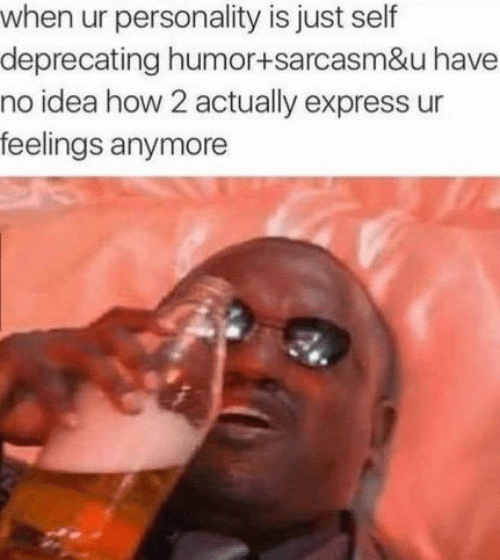 deprecating: when ur personality is just self  deprecating humor+sarcasm&u have  no idea how 2 actually express ur  feelings anymore