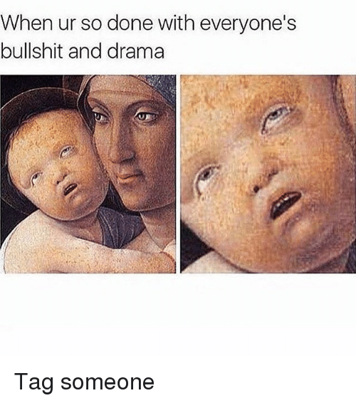 Memes, Tag Someone, and Bullshit: When ur so done with everyone's  bullshit and drama Tag someone