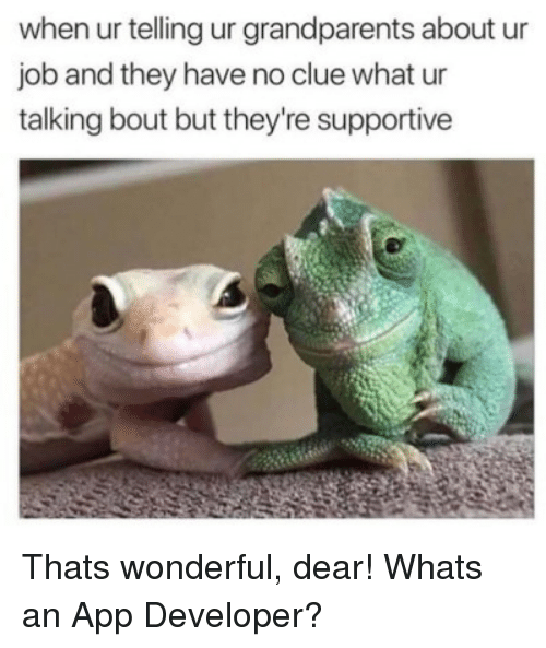 Job, App, and Clue: when ur telling ur grandparents about ur  job and they have no clue what ur  talking bout but they're supportive Thats wonderful, dear! Whats an App Developer?