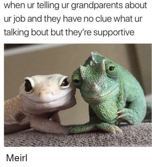 MeIRL, Job, and Clue: when ur telling ur grandparents about  ur job and they have no clue what ur  talking bout but they're supportive Meirl