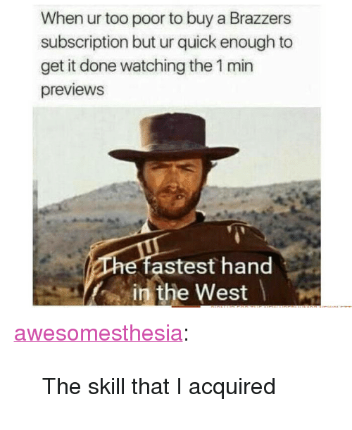 "Tumblr, Brazzers, and Blog: When ur too poor to buy a Brazzers  subscription but ur quick enough to  get it done watching the 1 min  previewS  astest hand  in the West <p><a href=""http://awesomesthesia.tumblr.com/post/173827124214/the-skill-that-i-acquired"" class=""tumblr_blog"">awesomesthesia</a>:</p>  <blockquote><p>The skill that I acquired</p></blockquote>"