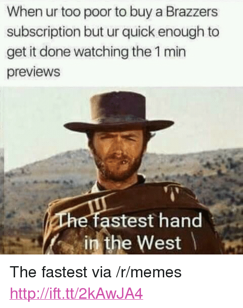 "Memes, Brazzers, and Http: When ur too poor to buy a Brazzers  subscription but ur quick enough to  get it done watching the 1 min  previews  astest hand  in the West <p>The fastest via /r/memes <a href=""http://ift.tt/2kAwJA4"">http://ift.tt/2kAwJA4</a></p>"