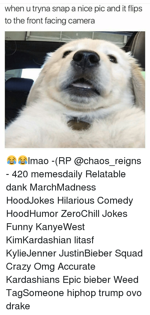 Nice Pics: when utryna snap a nice pic and it flips  to the front facing camera 😂😂lmao -(RP @chaos_reigns - 420 memesdaily Relatable dank MarchMadness HoodJokes Hilarious Comedy HoodHumor ZeroChill Jokes Funny KanyeWest KimKardashian litasf KylieJenner JustinBieber Squad Crazy Omg Accurate Kardashians Epic bieber Weed TagSomeone hiphop trump ovo drake