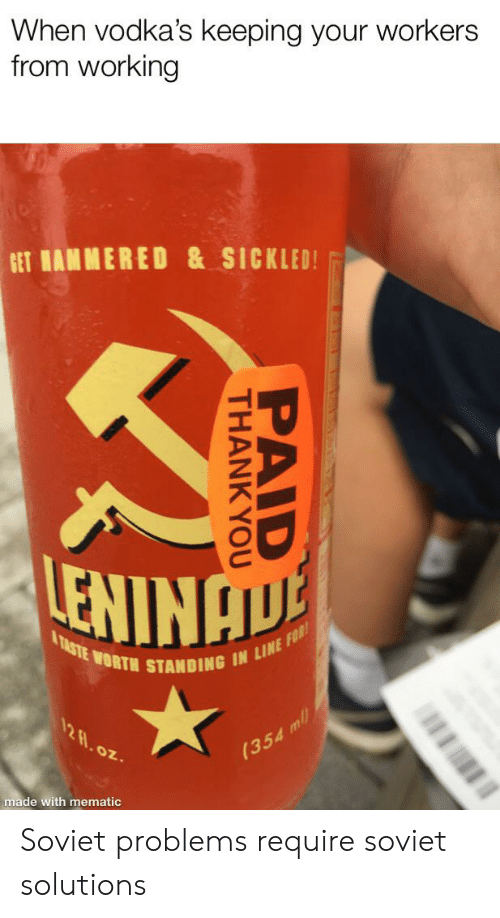 Thank You, History, and Soviet: When vodka's keeping your workers  from working  GET MAMMERED & SICKLED!  & TASTE WORTH STANDING IN LINE FOR!  12 8.0z  (354 mll  made with mematic  PAID  THANK YOU Soviet problems require soviet solutions