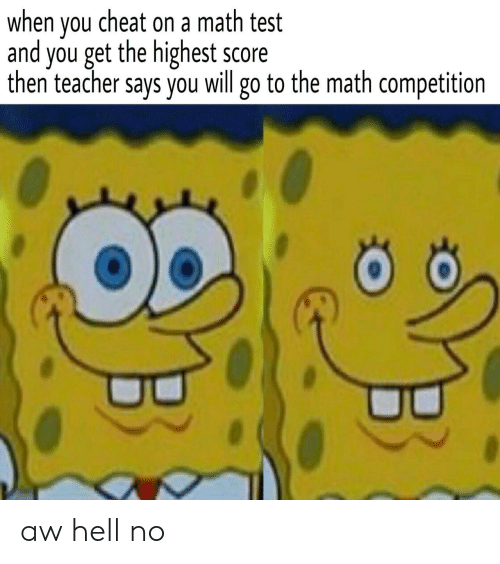 hell no: when vou cheat on a math test  and you get the highest score  then teacher says you will go to the math competition aw hell no