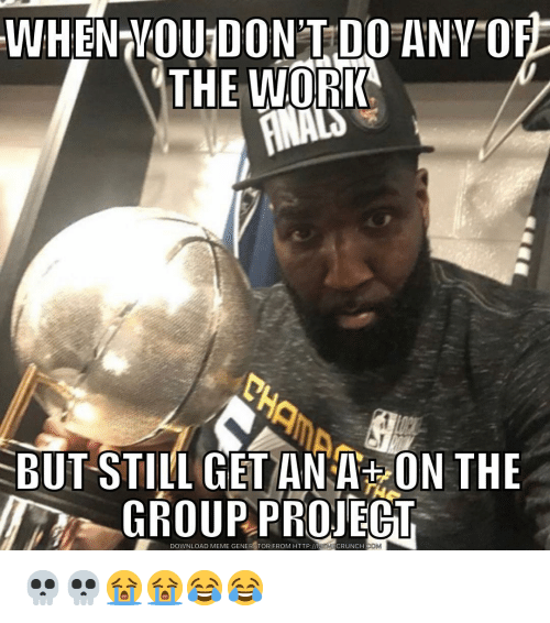 meme generator: WHEN VOU DON'T DO ANV OF  THE WORK  BUT STILL GET ANA ON THE  GROUPPROJECT  DOWNLOAD MEME GENERATOR FROM HTTP:/I  EMCRUNCH  .CO 💀💀😭😭😂😂